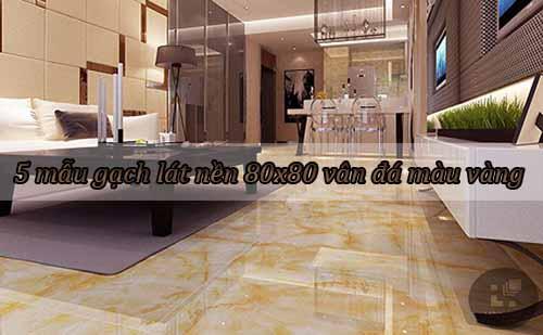 5 mẫu gạch lát nền 80x80 vân đá màu vàng bán chạy nhất